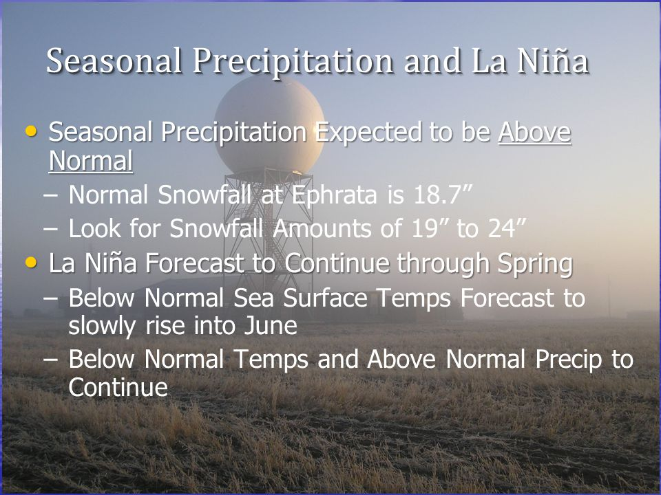 Seasonal Precipitation and La Niña Seasonal Precipitation Expected to be Above Normal Seasonal Precipitation Expected to be Above Normal – –Normal Snowfall at Ephrata is 18.7 – –Look for Snowfall Amounts of 19 to 24 La Niña Forecast to Continue through Spring La Niña Forecast to Continue through Spring – –Below Normal Sea Surface Temps Forecast to slowly rise into June – –Below Normal Temps and Above Normal Precip to Continue