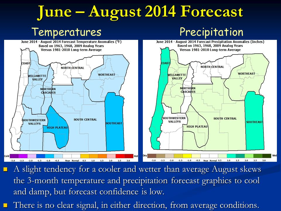 June – August 2014 Forecast TemperaturesPrecipitation A slight tendency for a cooler and wetter than average August skews the 3-month temperature and precipitation forecast graphics to cool and damp, but forecast confidence is low.