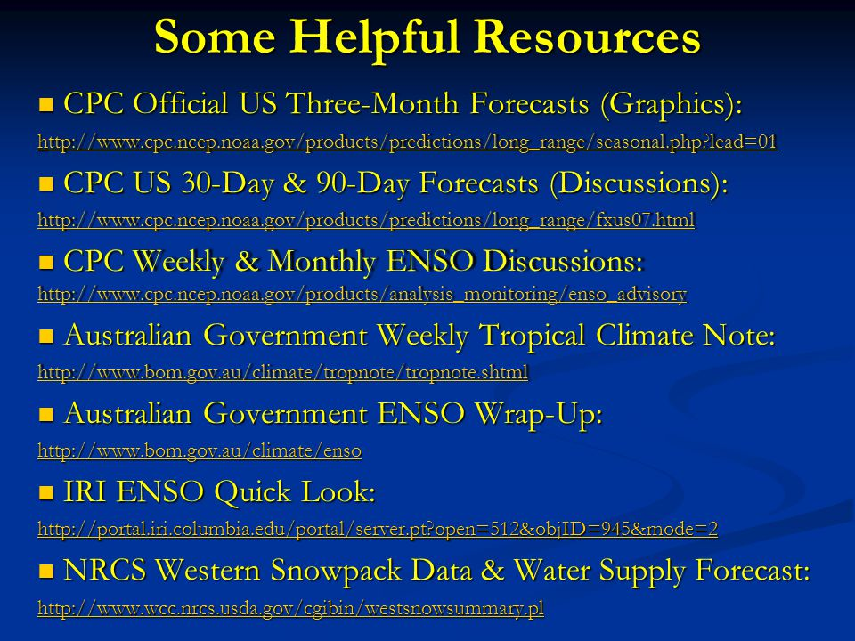 Some Helpful Resources CPC Official US Three-Month Forecasts (Graphics): CPC Official US Three-Month Forecasts (Graphics): h ttp://www.cpc.ncep.noaa.gov/products/predictions/long_range/seasonal.php?lead=01http://www.cpc.ncep.noaa.gov/products/predictions/long_range/seasonal.php?lead=01 CPC US 30-Day & 90-Day Forecasts (Discussions): CPC US 30-Day & 90-Day Forecasts (Discussions): http://www.cpc.ncep.noaa.gov/products/predictions/long_range/fxus07.html CPC Weekly & Monthly ENSO Discussions: http://www.cpc.ncep.noaa.gov/products/analysis_monitoring/enso_advisory CPC Weekly & Monthly ENSO Discussions: http://www.cpc.ncep.noaa.gov/products/analysis_monitoring/enso_advisory http://www.cpc.ncep.noaa.gov/products/analysis_monitoring/enso_advisory Australian Government Weekly Tropical Climate Note: Australian Government Weekly Tropical Climate Note: http://www.bom.gov.au/climate/tropnote/tropnote.shtml Australian Government ENSO Wrap-Up: Australian Government ENSO Wrap-Up: http://www.bom.gov.au/climate/enso IRI ENSO Quick Look: IRI ENSO Quick Look: http://portal.iri.columbia.edu/portal/server.pt?open=512&objID=945&mode=2 NRCS Western Snowpack Data & Water Supply Forecast: NRCS Western Snowpack Data & Water Supply Forecast: http://www.wcc.nrcs.usda.gov/cgibin/westsnowsummary.pl
