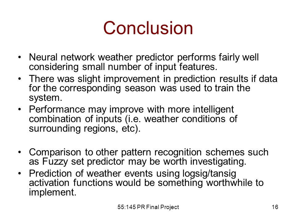55:145 PR Final Project16 Conclusion Neural network weather predictor performs fairly well considering small number of input features. There was sligh