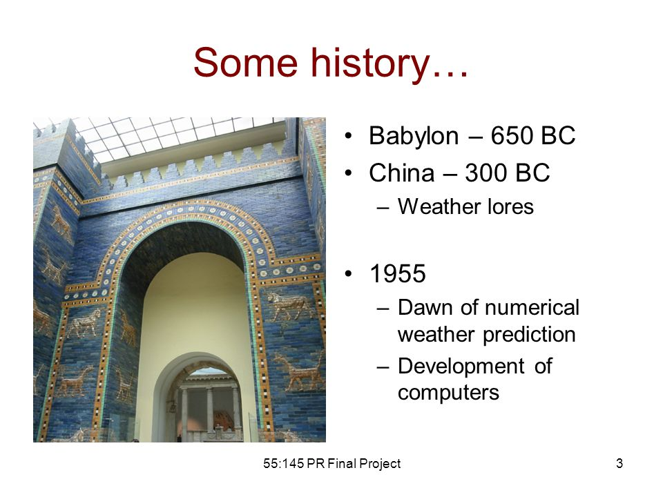 55:145 PR Final Project3 Some history… Babylon – 650 BC China – 300 BC –Weather lores 1955 –Dawn of numerical weather prediction –Development of computers
