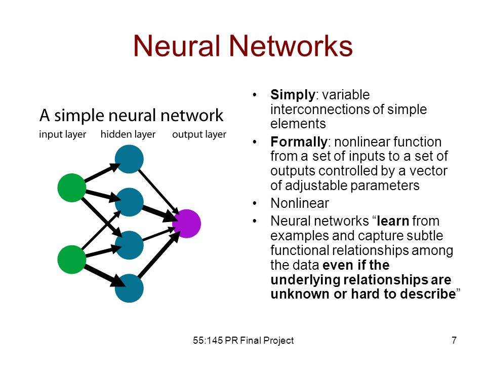 55:145 PR Final Project7 Neural Networks Simply: variable interconnections of simple elements Formally: nonlinear function from a set of inputs to a set of outputs controlled by a vector of adjustable parameters Nonlinear Neural networks learn from examples and capture subtle functional relationships among the data even if the underlying relationships are unknown or hard to describe