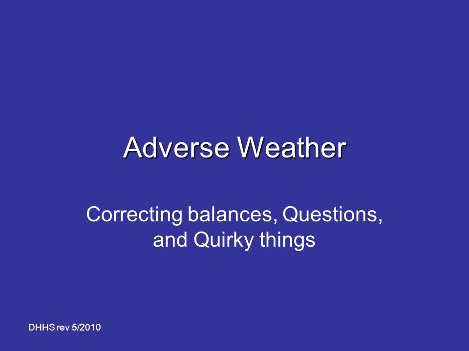DHHS rev 5/2010 Adverse Weather Correcting balances, Questions, and Quirky things