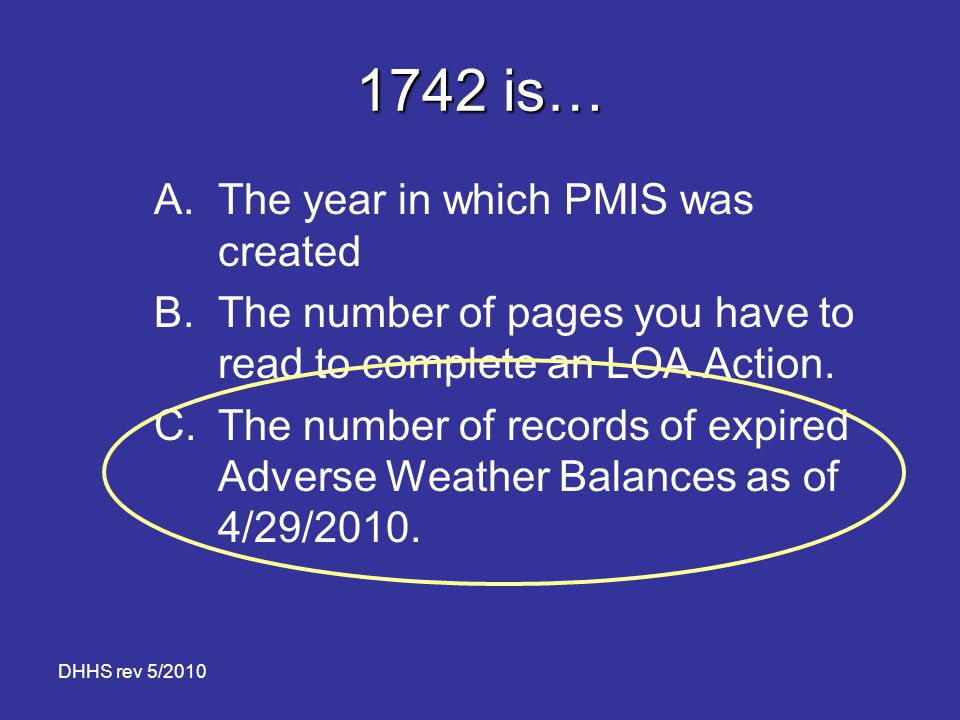 DHHS rev 5/2010 1742 is… A.The year in which PMIS was created B.The number of pages you have to read to complete an LOA Action. C.The number of record