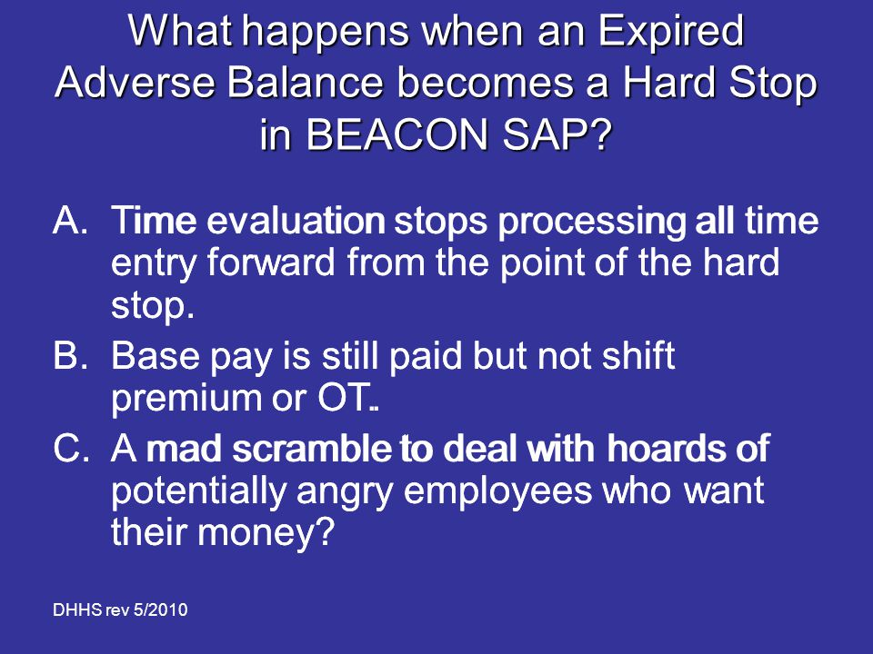 DHHS rev 5/2010 What happens when an Expired Adverse Balance becomes a Hard Stop in BEACON SAP? A.Time evaluation stops processing all time entry forw