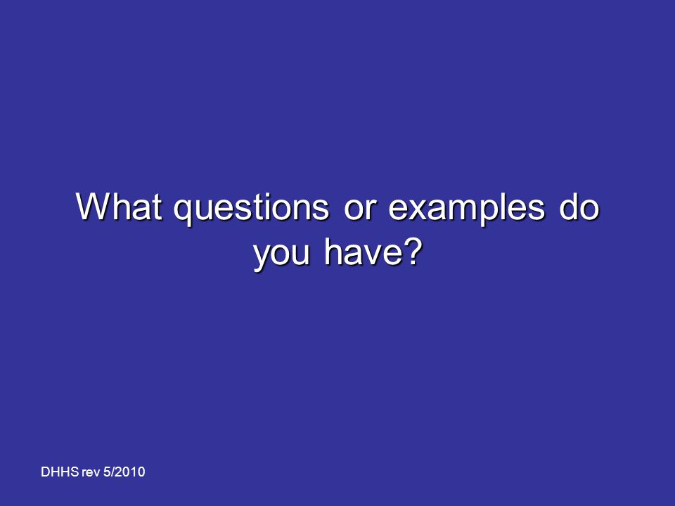 DHHS rev 5/2010 What questions or examples do you have?