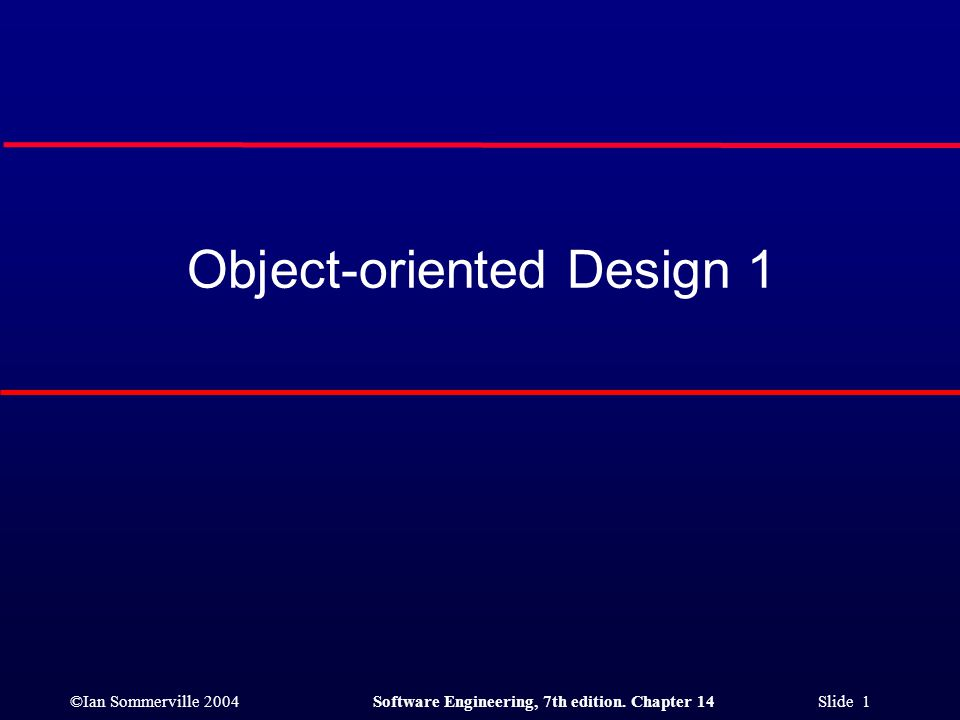 ©Ian Sommerville 2004Software Engineering, 7th edition. Chapter 14 Slide 1 Object-oriented Design 1