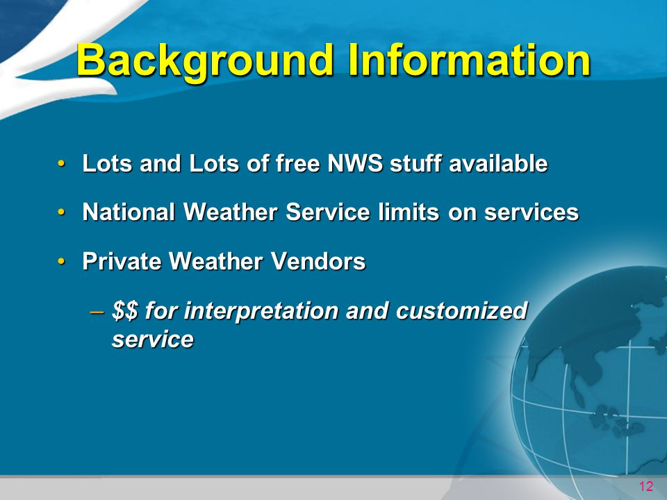12 Background Information Lots and Lots of free NWS stuff availableLots and Lots of free NWS stuff available National Weather Service limits on servicesNational Weather Service limits on services Private Weather VendorsPrivate Weather Vendors –$$ for interpretation and customized service