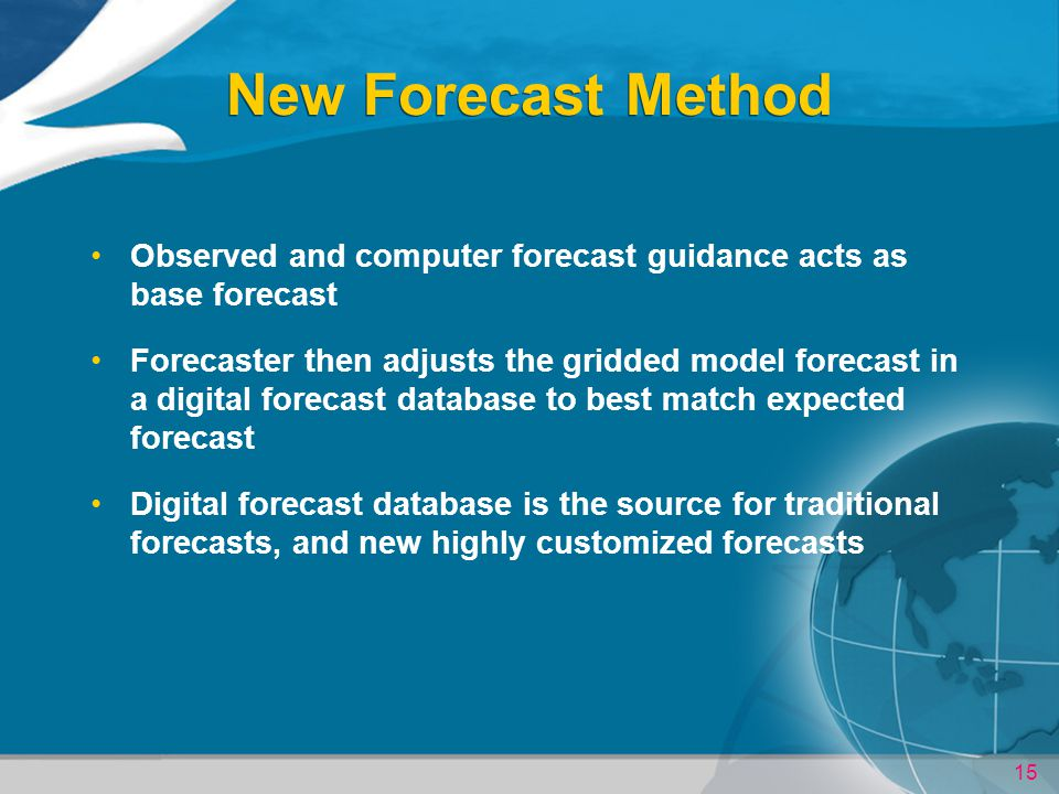 15 New Forecast Method Observed and computer forecast guidance acts as base forecast Forecaster then adjusts the gridded model forecast in a digital forecast database to best match expected forecast Digital forecast database is the source for traditional forecasts, and new highly customized forecasts