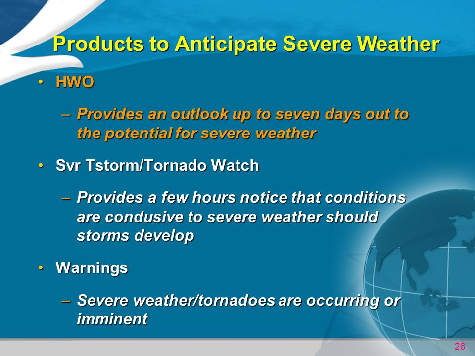 26 Products to Anticipate Severe Weather HWOHWO –Provides an outlook up to seven days out to the potential for severe weather Svr Tstorm/Tornado WatchSvr Tstorm/Tornado Watch –Provides a few hours notice that conditions are condusive to severe weather should storms develop WarningsWarnings –Severe weather/tornadoes are occurring or imminent