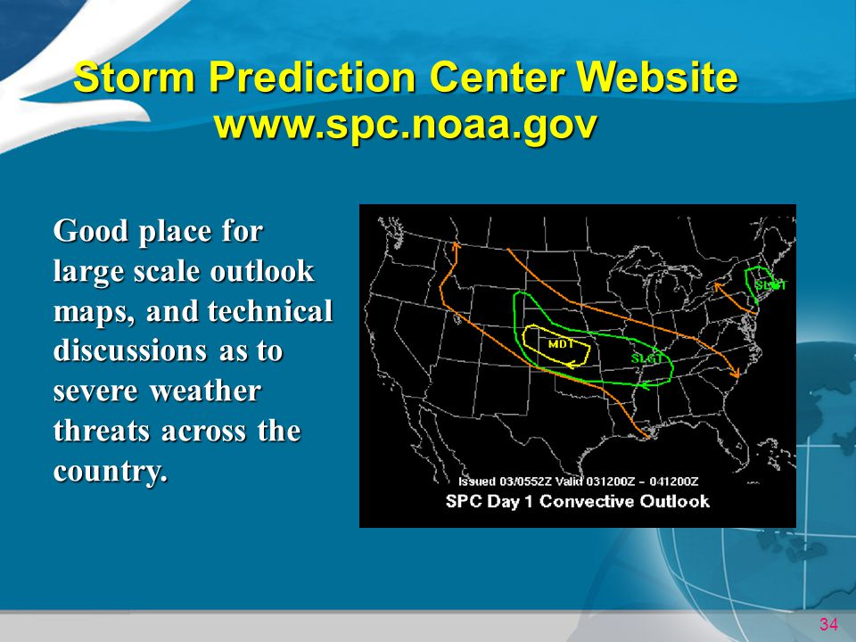 34 Storm Prediction Center Website www.spc.noaa.gov Good place for large scale outlook maps, and technical discussions as to severe weather threats across the country.