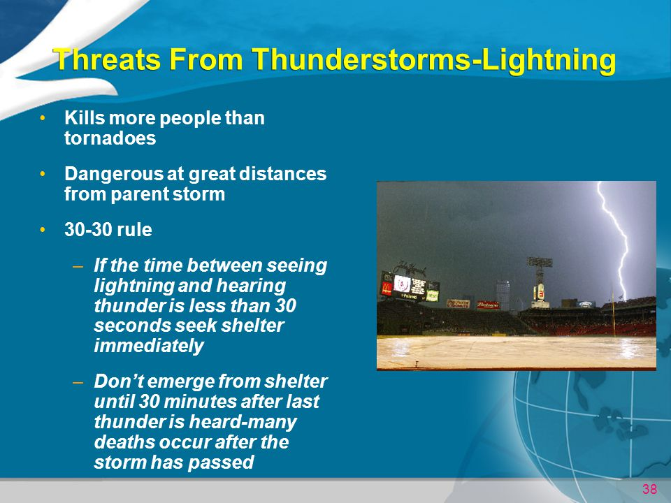 38 Threats From Thunderstorms-Lightning Kills more people than tornadoes Dangerous at great distances from parent storm 30-30 rule –If the time between seeing lightning and hearing thunder is less than 30 seconds seek shelter immediately –Dont emerge from shelter until 30 minutes after last thunder is heard-many deaths occur after the storm has passed