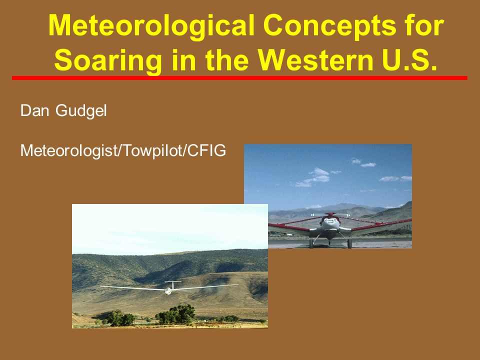Meteorological Concepts for Soaring in the Western U.S. Dan Gudgel Meteorologist/Towpilot/CFIG