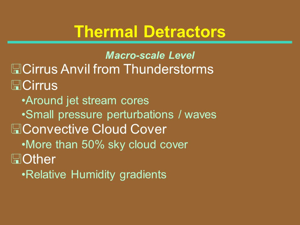 Thermal Detractors Macro-scale Level <Cirrus Anvil from Thunderstorms <Cirrus Around jet stream cores Small pressure perturbations / waves <Convective
