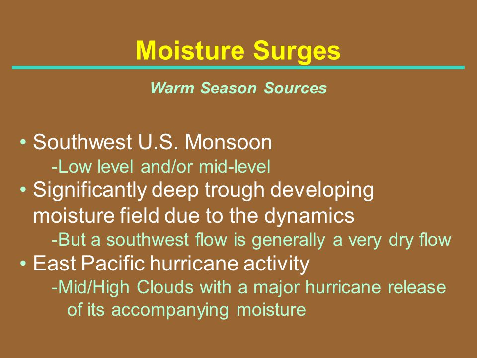 Moisture Surges Warm Season Sources Southwest U.S. Monsoon -Low level and/or mid-level Significantly deep trough developing moisture field due to the