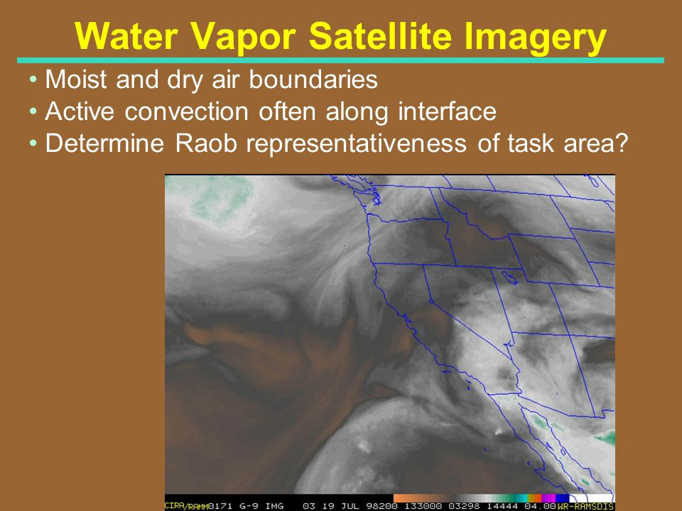 Water Vapor Satellite Imagery Moist and dry air boundaries Active convection often along interface Determine Raob representativeness of task area?