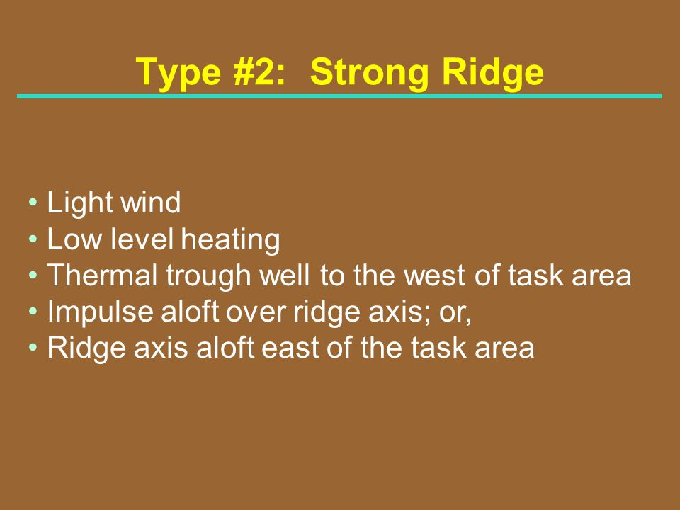 Type #2: Strong Ridge Light wind Low level heating Thermal trough well to the west of task area Impulse aloft over ridge axis; or, Ridge axis aloft ea