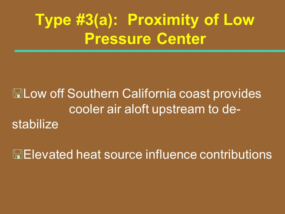 Type #3(a): Proximity of Low Pressure Center <Low off Southern California coast provides cooler air aloft upstream to de- stabilize <Elevated heat sou