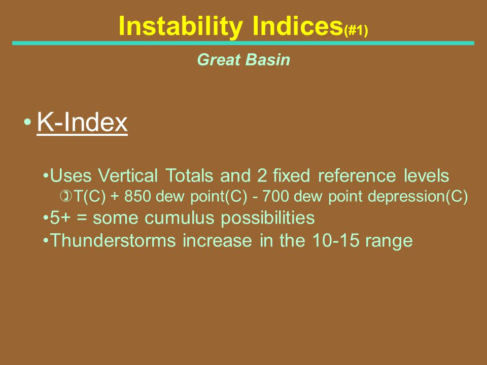 Instability Indices (#1) Great Basin K-Index Uses Vertical Totals and 2 fixed reference levels )T(C) + 850 dew point(C) - 700 dew point depression(C)