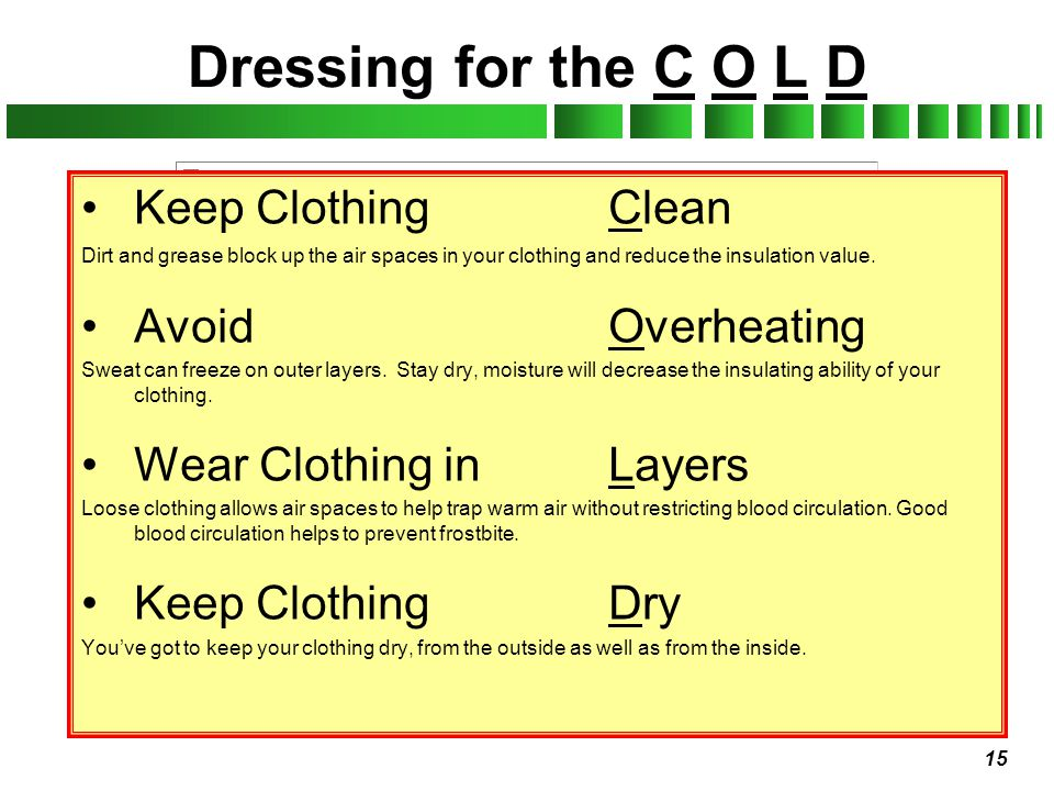 15 Dressing for the C O L D Keep ClothingClean Dirt and grease block up the air spaces in your clothing and reduce the insulation value. AvoidOverheat