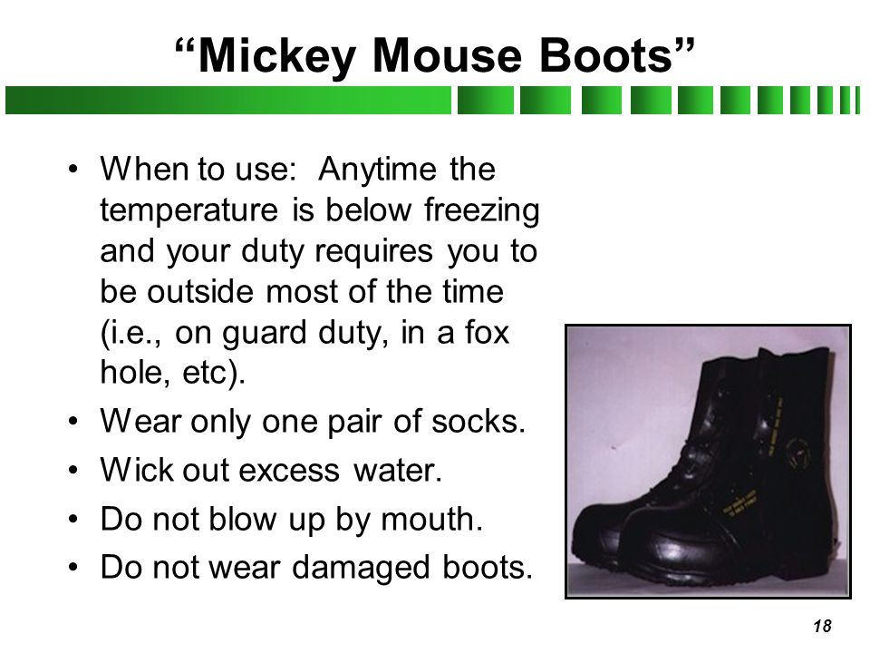 18 Mickey Mouse Boots When to use: Anytime the temperature is below freezing and your duty requires you to be outside most of the time (i.e., on guard
