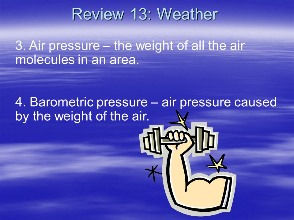 3. Air pressure – the weight of all the air molecules in an area. 4. Barometric pressure – air pressure caused by the weight of the air. Review 13: We