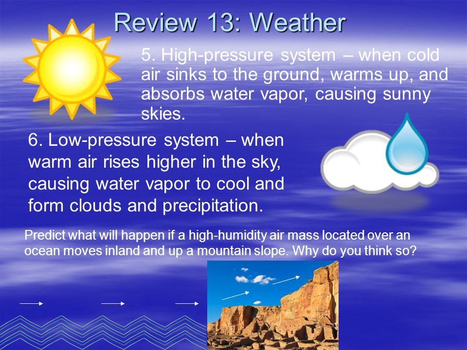 5. High-pressure system – when cold air sinks to the ground, warms up, and absorbs water vapor, causing sunny skies. 6. Low-pressure system – when war