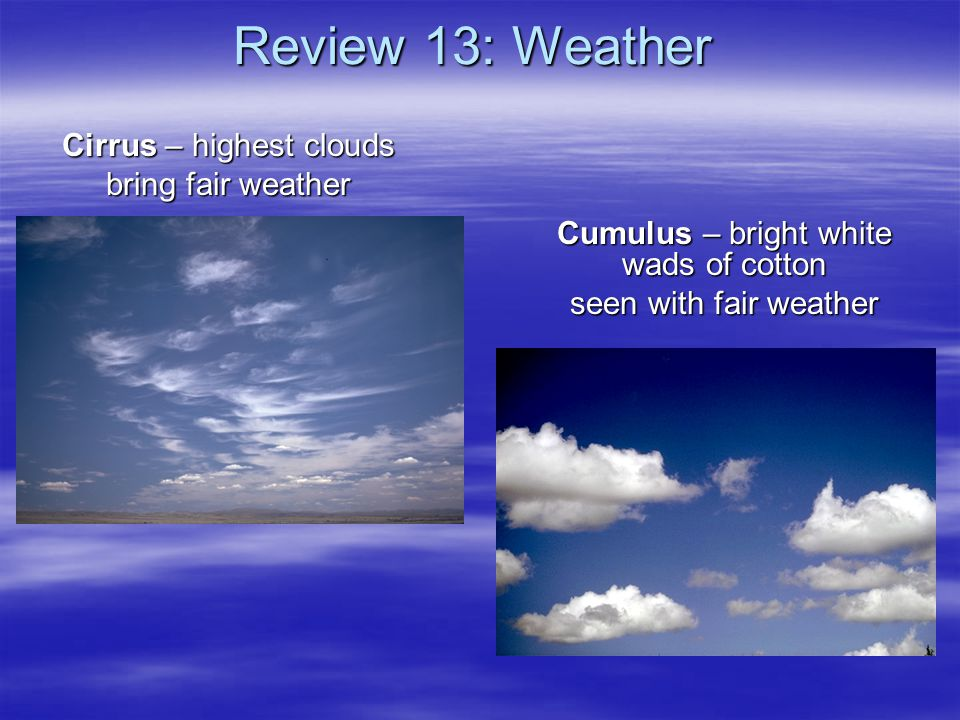 Review 13: Weather Cirrus – highest clouds bring fair weather Cumulus – bright white wads of cotton seen with fair weather
