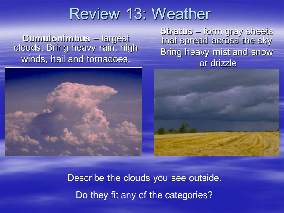 Review 13: Weather Cumulonimbus – largest clouds. Bring heavy rain, high winds, hail and tornadoes. Stratus – form gray sheets that spread across the