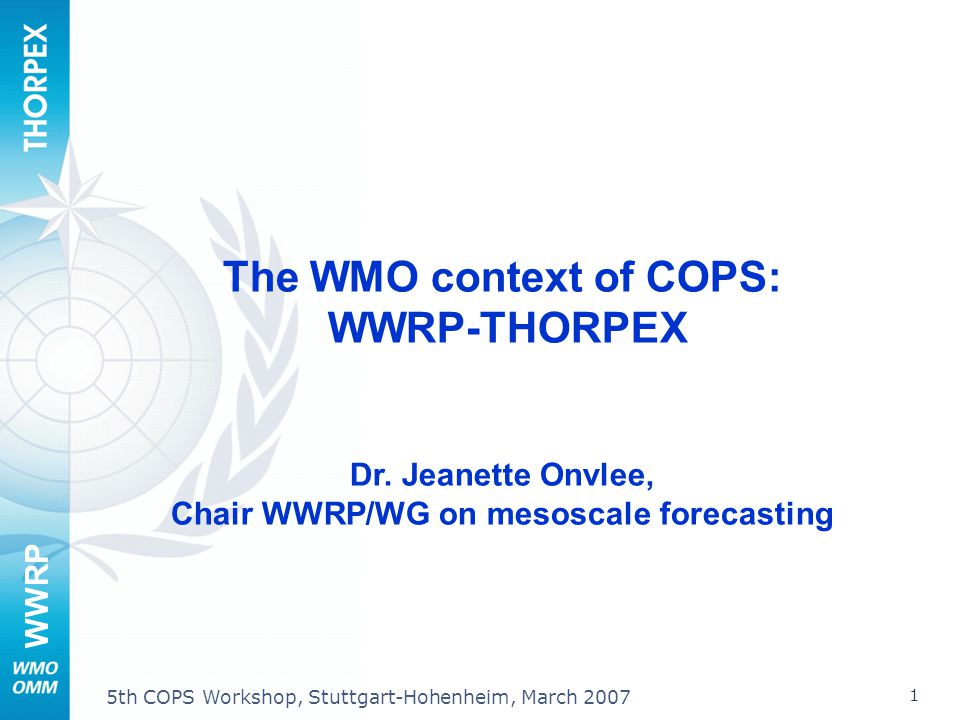 WWRP 1 5th COPS Workshop, Stuttgart-Hohenheim, March 2007 The WMO context of COPS: WWRP-THORPEX Dr. Jeanette Onvlee, Chair WWRP/WG on mesoscale foreca