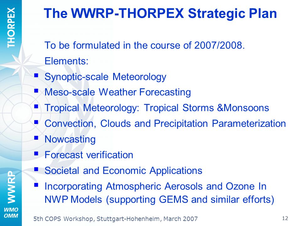 WWRP 12 5th COPS Workshop, Stuttgart-Hohenheim, March 2007 The WWRP-THORPEX Strategic Plan To be formulated in the course of 2007/2008. Elements: Syno