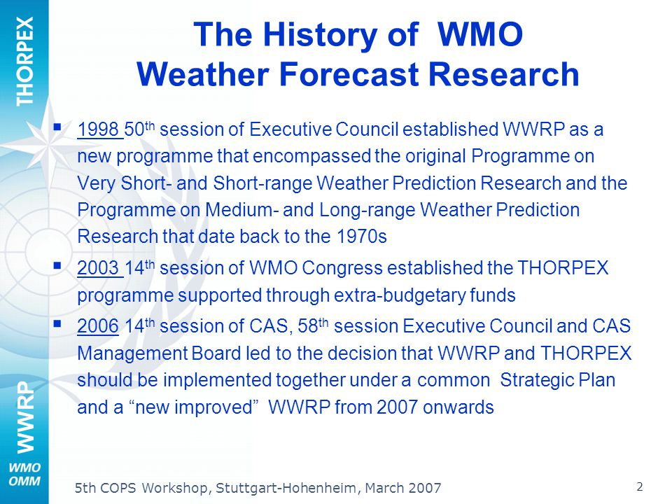 WWRP 2 5th COPS Workshop, Stuttgart-Hohenheim, March 2007 The History of WMO Weather Forecast Research 1998 50 th session of Executive Council established WWRP as a new programme that encompassed the original Programme on Very Short- and Short-range Weather Prediction Research and the Programme on Medium- and Long-range Weather Prediction Research that date back to the 1970s 2003 14 th session of WMO Congress established the THORPEX programme supported through extra-budgetary funds 2006 14 th session of CAS, 58 th session Executive Council and CAS Management Board led to the decision that WWRP and THORPEX should be implemented together under a common Strategic Plan and a new improved WWRP from 2007 onwards