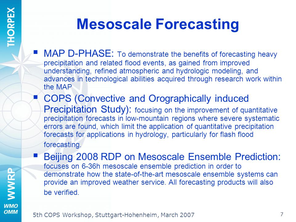 WWRP 7 5th COPS Workshop, Stuttgart-Hohenheim, March 2007 Mesoscale Forecasting MAP D-PHASE: To demonstrate the benefits of forecasting heavy precipitation and related flood events, as gained from improved understanding, refined atmospheric and hydrologic modeling, and advances in technological abilities acquired through research work within the MAP COPS (Convective and Orographically induced Precipitation Study): focusing on the improvement of quantitative precipitation forecasts in low-mountain regions where severe systematic errors are found, which limit the application of quantitative precipitation forecasts for applications in hydrology, particularly for flash flood forecasting.