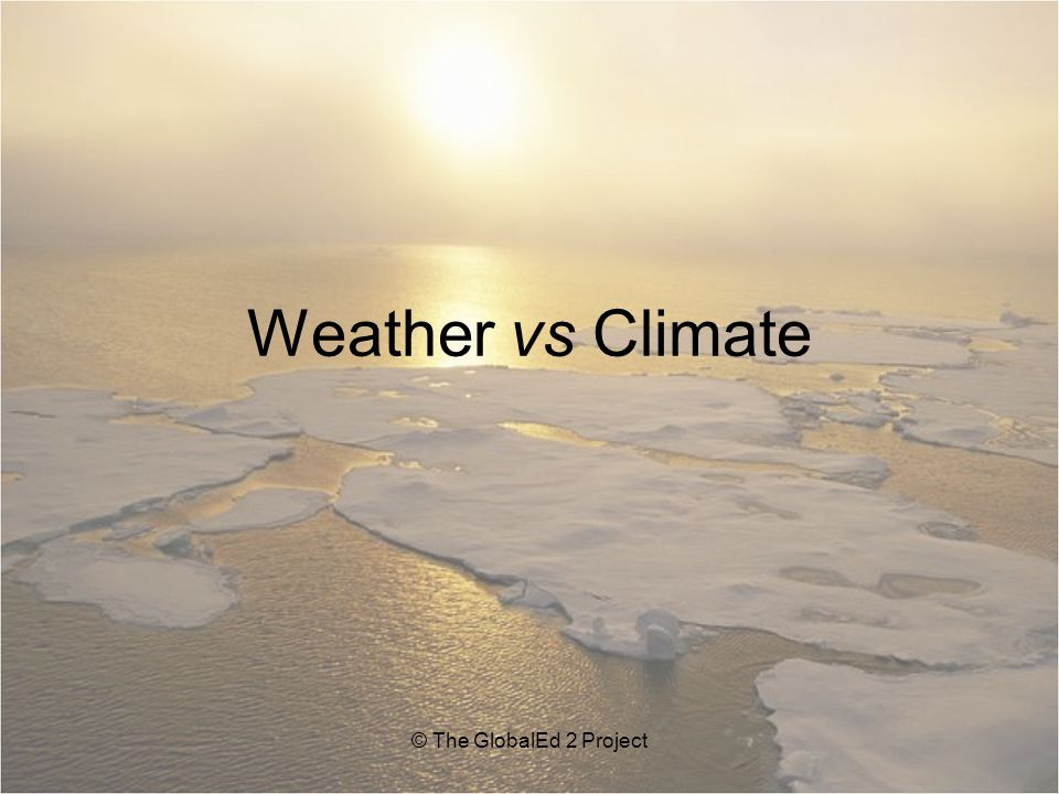 Weather vs Climate © The GlobalEd 2 Project