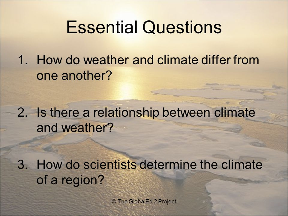 Essential Questions 1.How do weather and climate differ from one another.