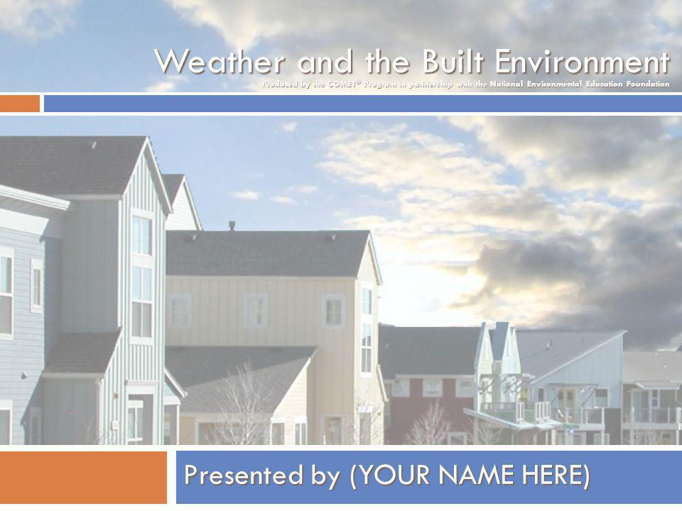 Weather and the Built Environment Presented by (YOUR NAME HERE) Produced by the COMET ® Program in partnership with the National Environmental Education Foundation