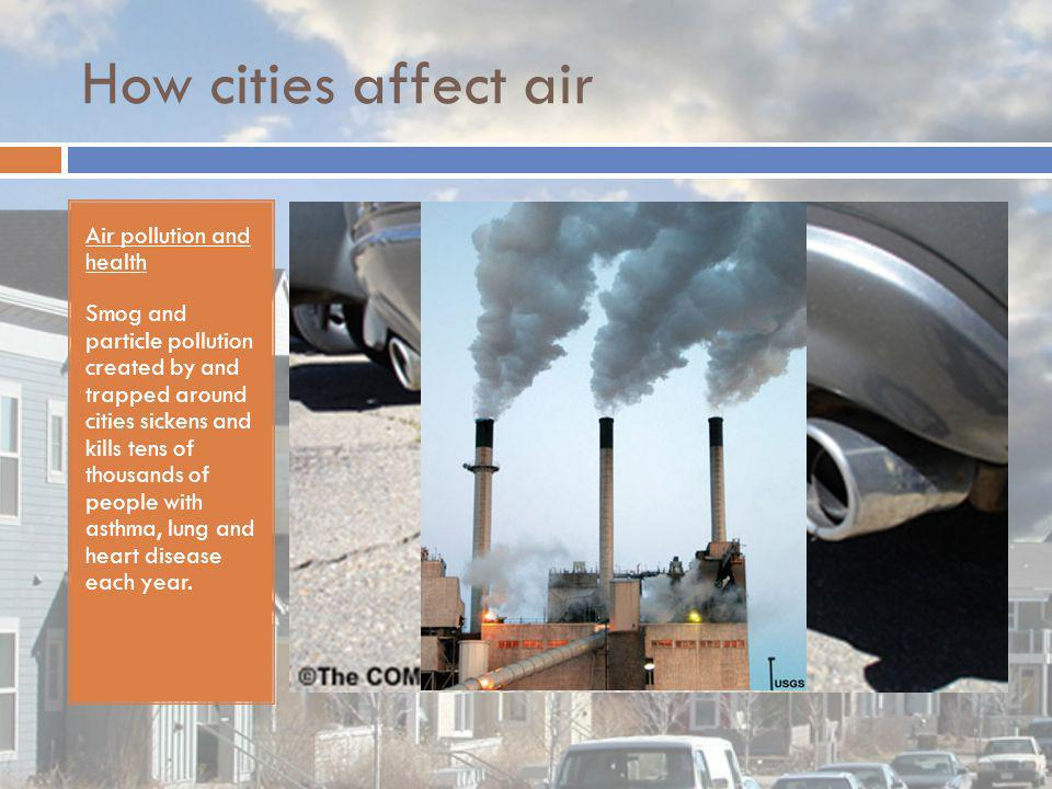 How cities affect air Air pollution and health Smog and particle pollution created by and trapped around cities sickens and kills tens of thousands of