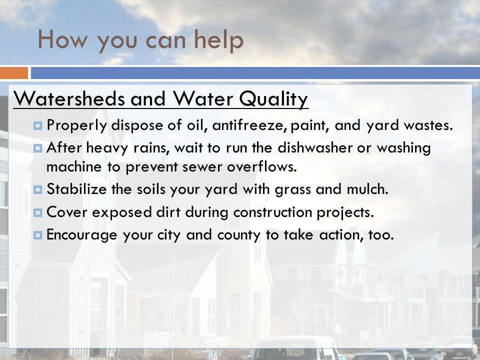 How you can help Watersheds and Water Quality Properly dispose of oil, antifreeze, paint, and yard wastes. After heavy rains, wait to run the dishwash