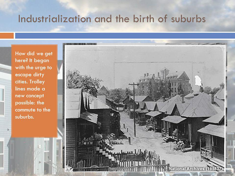 Industrialization and the birth of suburbs How did we get here? It began with the urge to escape dirty cities. Trolley lines made a new concept possib