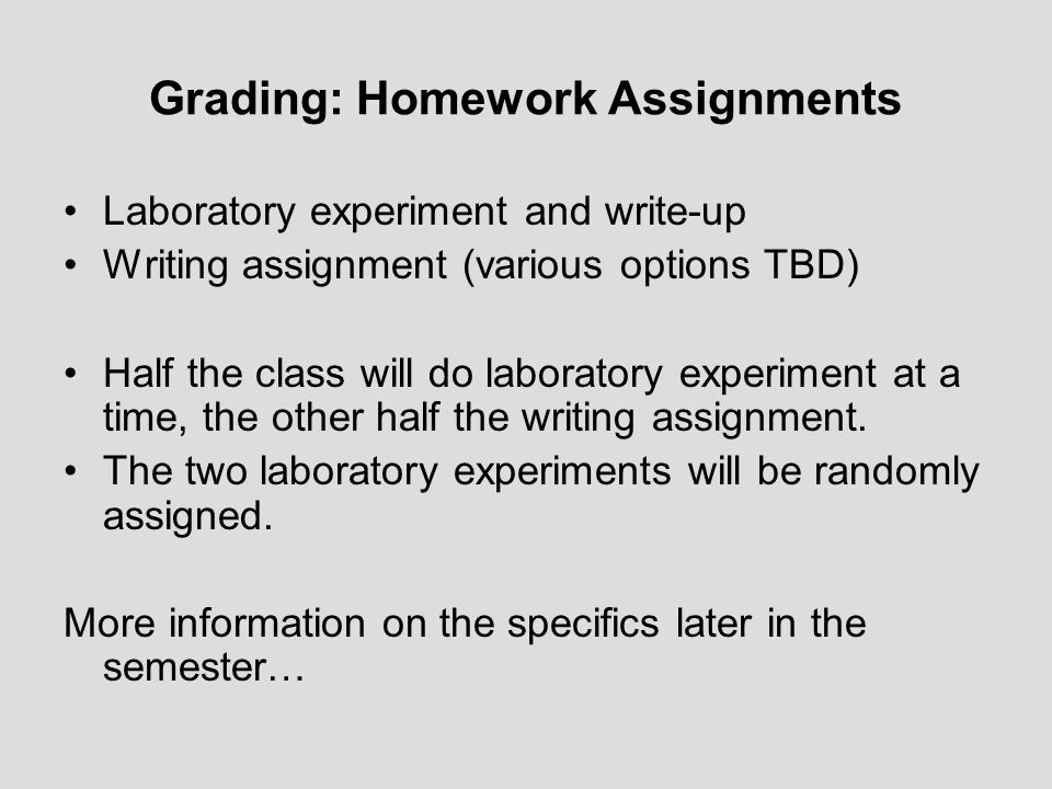 Grading: Homework Assignments Laboratory experiment and write-up Writing assignment (various options TBD) Half the class will do laboratory experiment at a time, the other half the writing assignment.