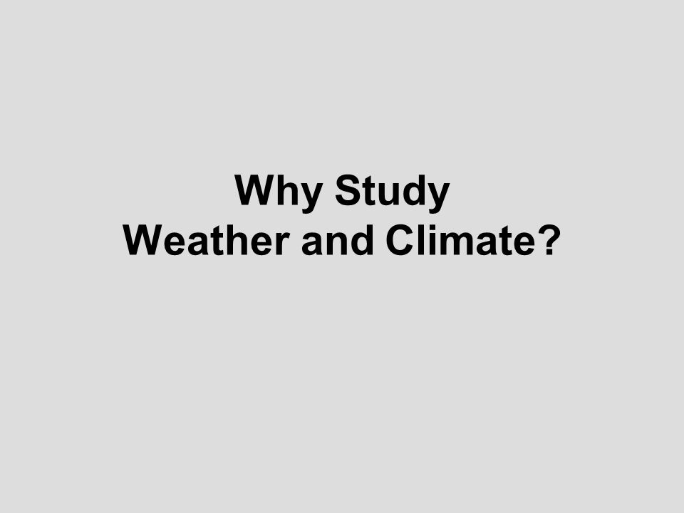 Why Study Weather and Climate