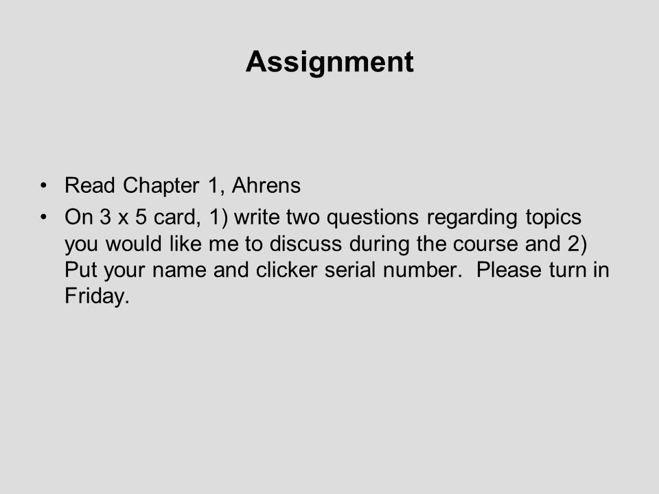 Assignment Read Chapter 1, Ahrens On 3 x 5 card, 1) write two questions regarding topics you would like me to discuss during the course and 2) Put your name and clicker serial number.
