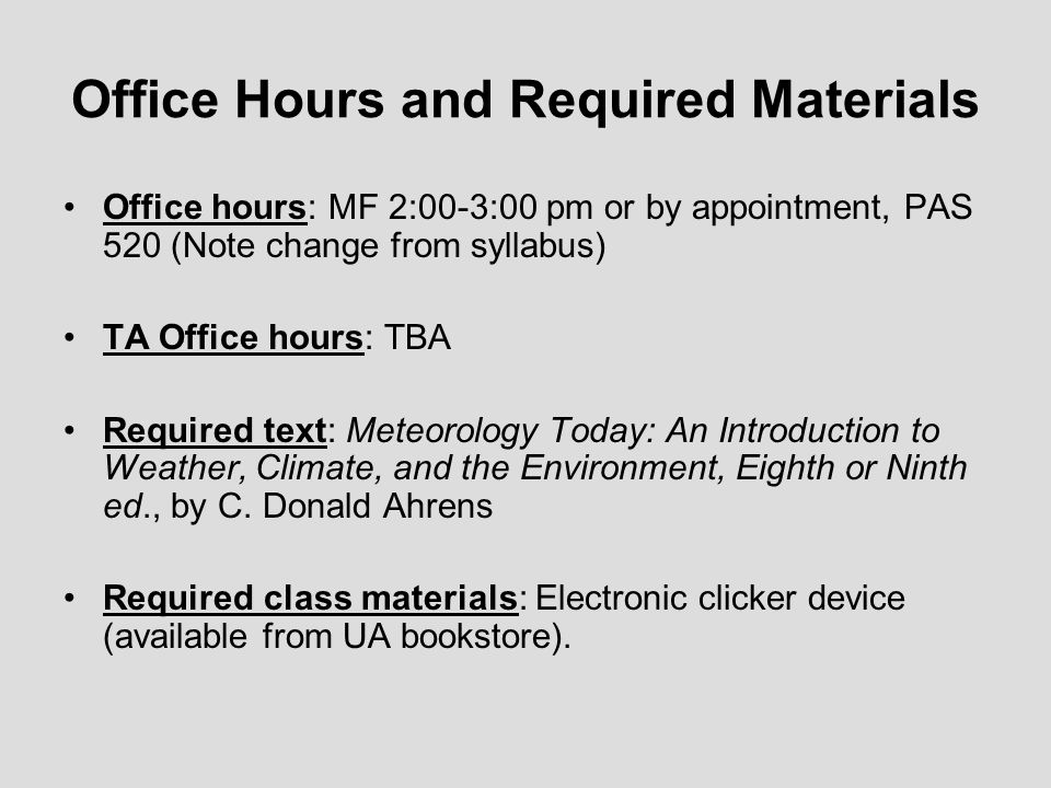 Office Hours and Required Materials Office hours: MF 2:00-3:00 pm or by appointment, PAS 520 (Note change from syllabus) TA Office hours: TBA Required text: Meteorology Today: An Introduction to Weather, Climate, and the Environment, Eighth or Ninth ed., by C.