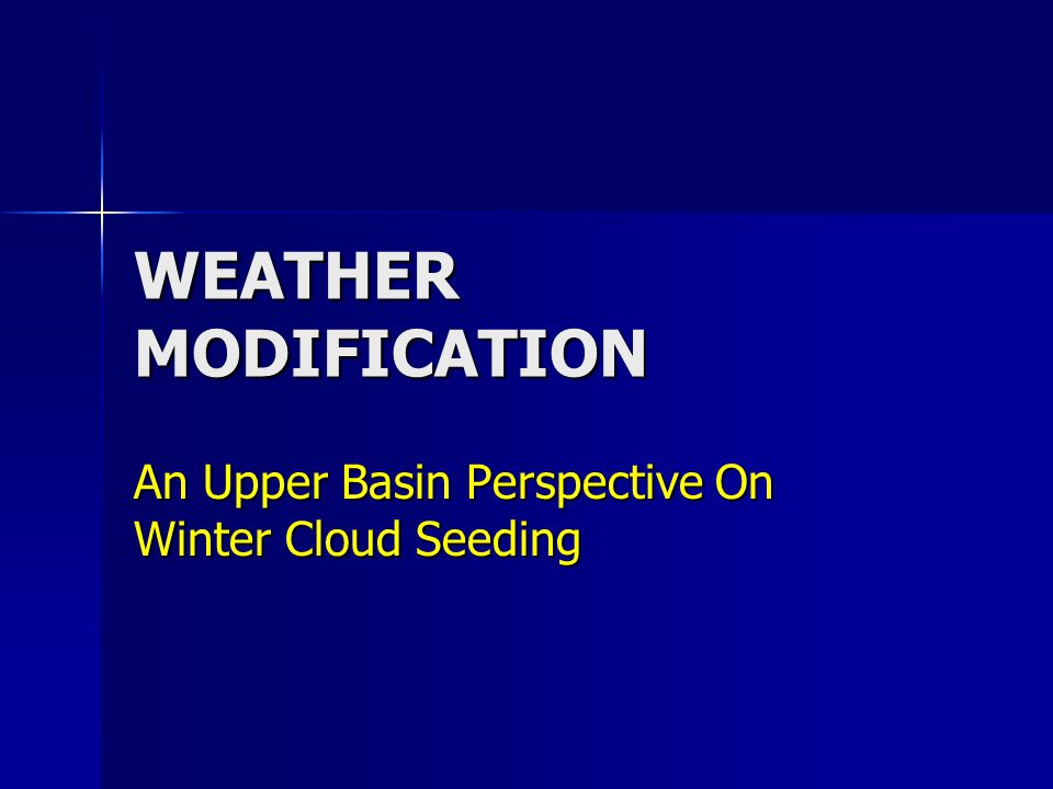 WEATHER MODIFICATION An Upper Basin Perspective On Winter Cloud Seeding