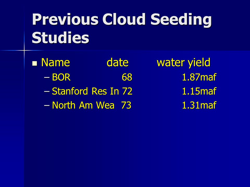 Previous Cloud Seeding Studies Namedatewater yield Namedatewater yield –BOR 681.87maf –Stanford Res In 721.15maf –North Am Wea 731.31maf