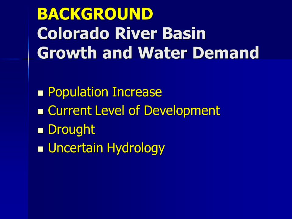 BACKGROUND Colorado River Basin Growth and Water Demand Population Increase Population Increase Current Level of Development Current Level of Developm
