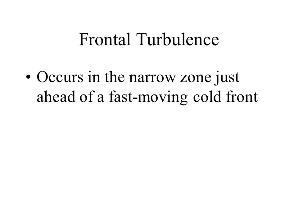 Frontal Turbulence Occurs in the narrow zone just ahead of a fast-moving cold front