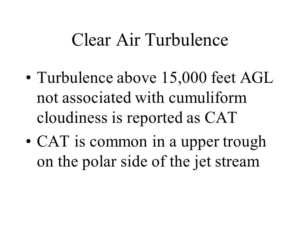 Clear Air Turbulence Turbulence above 15,000 feet AGL not associated with cumuliform cloudiness is reported as CAT CAT is common in a upper trough on