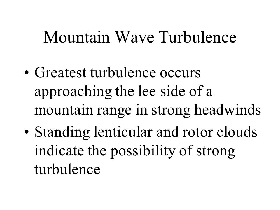 Mountain Wave Turbulence Greatest turbulence occurs approaching the lee side of a mountain range in strong headwinds Standing lenticular and rotor clo