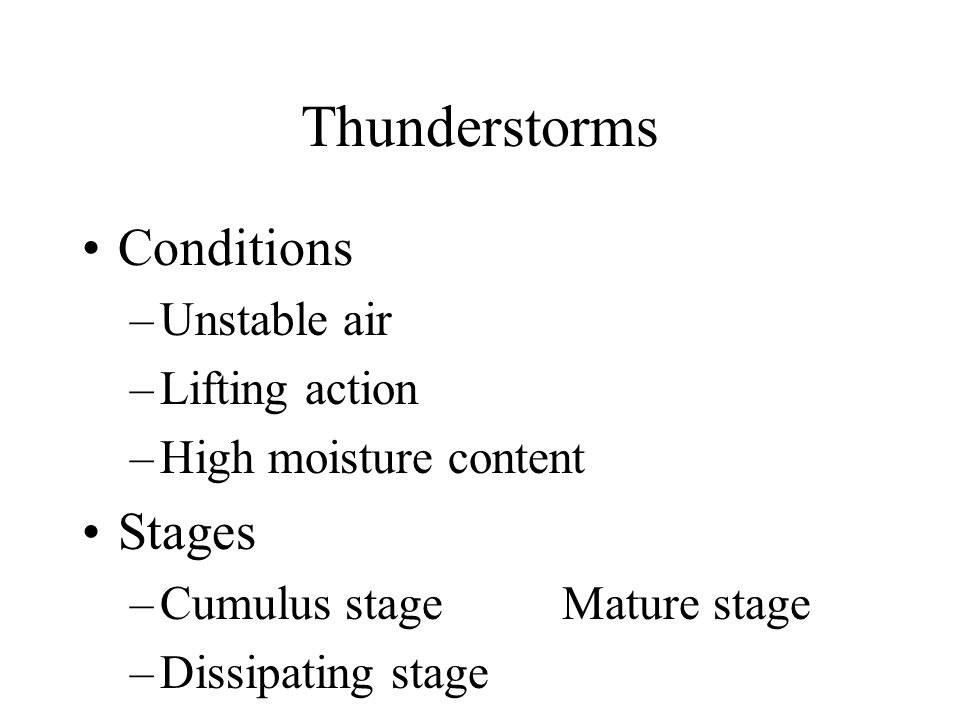 Thunderstorms Conditions –Unstable air –Lifting action –High moisture content Stages –Cumulus stageMature stage –Dissipating stage